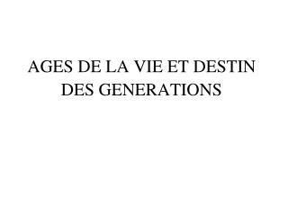 AGES DE LA VIE ET DESTIN DES GENERATIONS