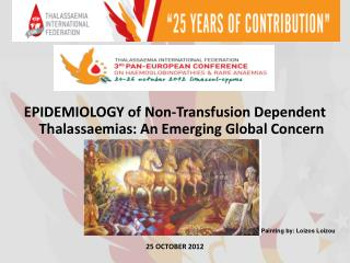 EPIDEMIOLOGY of Non-Transfusion Dependent Thalassaemias: An Emerging Global Concern       25 OCTOBER 2012