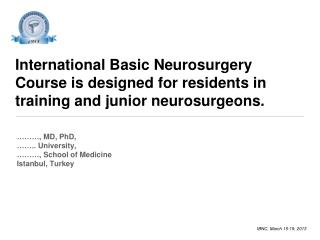 International Basic Neurosurgery Course is designed for residents in training and junior neurosurgeons.