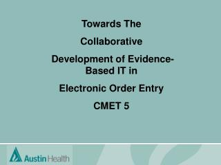 Towards The  Collaborative  Development of Evidence-Based IT in  Electronic Order Entry CMET 5