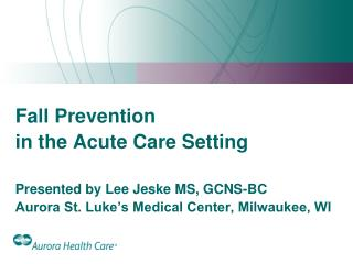 fall prevention  in the acute care setting  presented by lee jeske ms, gcns-bc aurora st. luke s medical center, milwauk