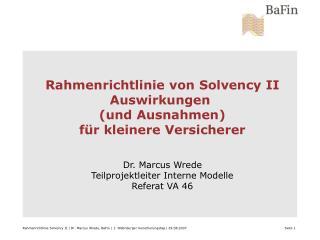 Rahmenrichtlinie von Solvency II Auswirkungen  und Ausnahmen f r kleinere Versicherer   Dr. Marcus Wrede Teilprojektleit