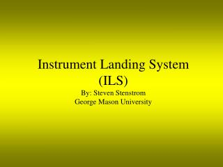 Instrument Landing System ILS By: Steven Stenstrom George Mason University