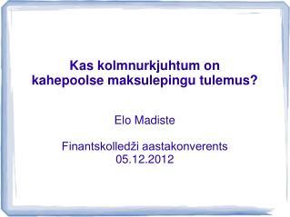 Kas kolmnurkjuhtum on  kahepoolse maksulepingu tulemus   Elo Madiste  Finantskolled i aastakonverents 05.12.2012