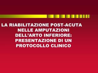 LA RIABILITAZIONE POST-ACUTA NELLE AMPUTAZIONI DELL ARTO INFERIORE: PRESENTAZIONE DI UN PROTOCOLLO CLINICO