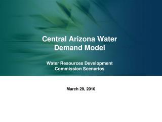 Central Arizona Water  Demand Model  Water Resources Development  Commission Scenarios