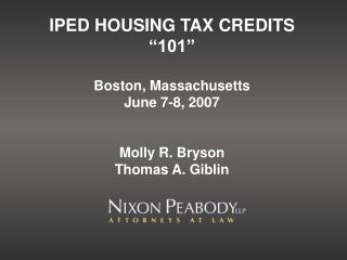 IPED HOUSING TAX CREDITS  101   Boston, Massachusetts June 7-8, 2007   Molly R. Bryson Thomas A. Giblin