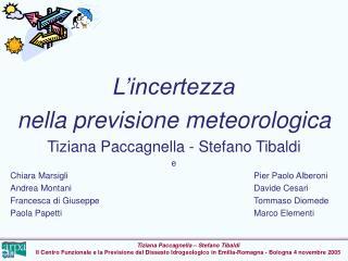 L incertezza  nella previsione meteorologica Tiziana Paccagnella - Stefano Tibaldi  e Chiara Marsigli      Pier Paolo Al