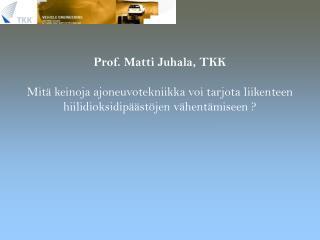 Prof. Matti Juhala, TKK  Mit  keinoja ajoneuvotekniikka voi tarjota liikenteen hiilidioksidip  st jen v hent miseen