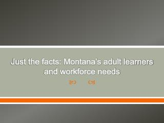 Just the facts: Montana s adult learners and workforce needs