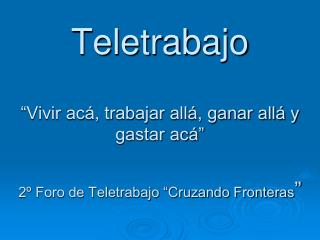 Teletrabajo    Vivir ac , trabajar all , ganar all  y gastar ac     2  Foro de Teletrabajo  Cruzando Fronteras