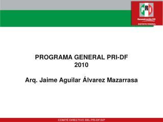 PROGRAMA GENERAL PRI-DF  2010  Arq. Jaime Aguilar  lvarez Mazarrasa