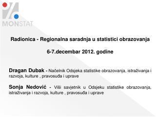 Radionica - Regionalna saradnja u statistici obrazovanja  6-7.decembar 2012. godine   Dragan Dubak - Nacelnik Odsjeka st
