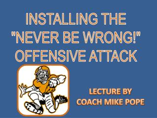 INSTALLING THE NEVER BE WRONG OFFENSIVE ATTACK