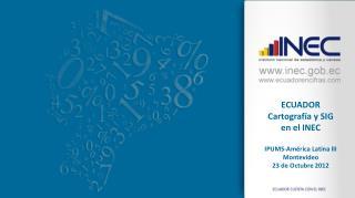 ECUADOR Cartograf a y SIG en el INEC  IPUMS-Am rica Latina III Montevideo 23 de Octubre 2012