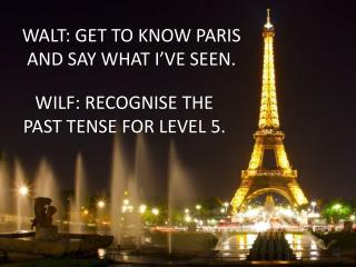 WALT: GET TO KNOW PARIS AND SAY WHAT I VE SEEN.