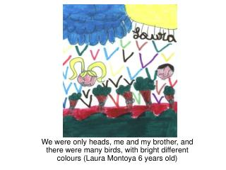 We were only heads, me and my brother, and there were many birds, with bright different colours Laura Montoya 6 years ol