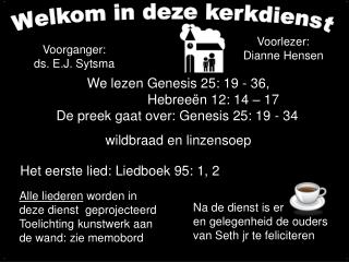 We lezen Genesis 25: 19 - 36,    Hebree n 12: 14   17 De preek gaat over: Genesis 25: 19 - 34   wildbraad en linzensoep