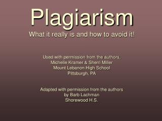 Plagiarism What it really is and how to avoid it    Used with permission from the authors,  Michelle Kramer  Sherri Mill