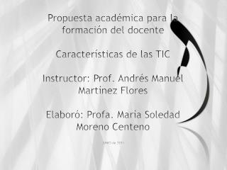 Propuesta acad mica para la formaci n del docente  Caracter sticas de las TIC  Instructor: Prof. Andr s Manuel Mart nez