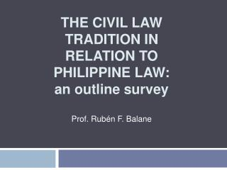 THE CIVIL LAW TRADITION IN RELATION TO PHILIPPINE LAW:  an outline survey  Prof. Rub n F. Balane