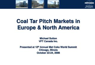 Coal Tar Pitch Markets in Europe  North America  Michael Sutton VFT Canada Inc.  Presented at 12th Annual Met Coke World