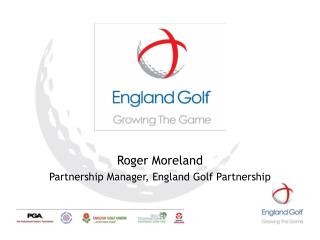 Roger Moreland Partnership Manager, England Golf Partnership