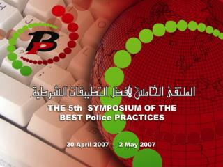 5th Symposium of the Best Police  Practices, Dubai. April 2007.