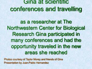 Gina at scientific conferences and travelling   as a researcher at The Northwestern Center for Biological Research Gina