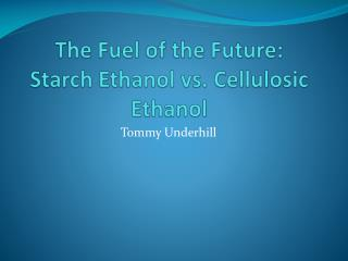 The Fuel of the Future:  Starch Ethanol vs. Cellulosic Ethanol