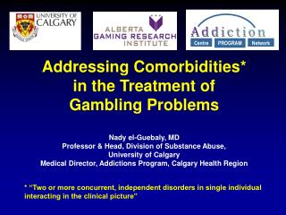 Addressing Comorbidities  in the Treatment of  Gambling Problems  Nady el-Guebaly, MD Professor  Head, Division of Subst