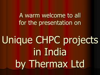 A warm welcome to all  for the presentation on   Unique CHPC projects in India  by Thermax Ltd