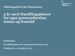 Afdelingschef Lars Mortensen  5  r med Handlingsplaner for  get gennemf relse: status og fremtid     Konference: Handlin