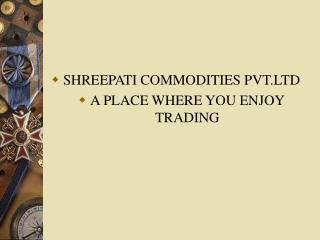 shreepati commodities pvt.ltd a place where you enjoy trading