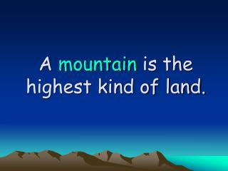 A mountain is the highest kind of land.