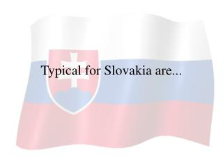 Typical for Slovakia are...
