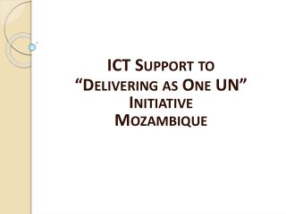 ICT Support to   Delivering as One UN  Initiative Mozambique