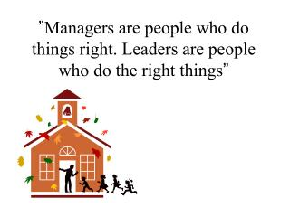Managers are people who do things right. Leaders are people who do the right things