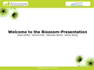 Welcome to the Biozoom-Presentation Isabel D rfler - Dominik D tz - Alexander Werbik - Dennis Wetzig