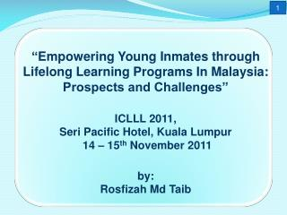Empowering Young Inmates through Lifelong Learning Programs In Malaysia: Prospects and Challenges    ICLLL 2011,  Seri