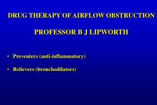 DRUG THERAPY OF AIRFLOW OBSTRUCTION  PROFESSOR B J LIPWORTH   Preventers anti-inflammatory  Relievers bronchodilators