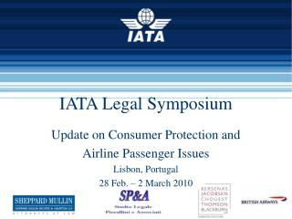 IATA Legal Symposium  Update on Consumer Protection and  Airline Passenger Issues Lisbon, Portugal 28 Feb.   2 March 201