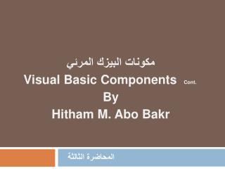 Visual Basic Components  Cont.  By Hitham M. Abo Bakr