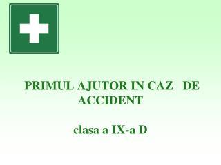 PRIMUL AJUTOR IN CAZ   DE ACCIDENT  clasa a IX-a D