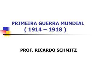 PRIMEIRA GUERRA MUNDIAL          1914   1918