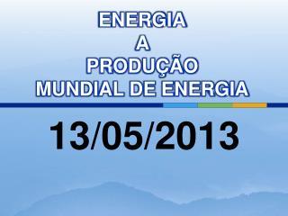 ENERGIA A  PRODU  O  MUNDIAL DE ENERGIA