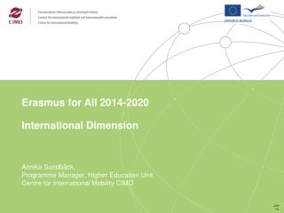 Erasmus for All 2014-2020  International Dimension    Annika Sundb ck, Programme Manager, Higher Education Unit Centre f
