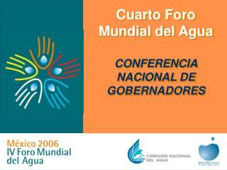 Cuarto Foro Mundial del Agua  CONFERENCIA NACIONAL DE GOBERNADORES