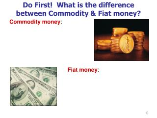 Do First  What is the difference between Commodity  Fiat money