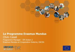 Le Programme Erasmus Mundus  Clivio Casali Programme Manager - EM Action 2  Erasmus Mundus et Cooperation Externe, EACEA